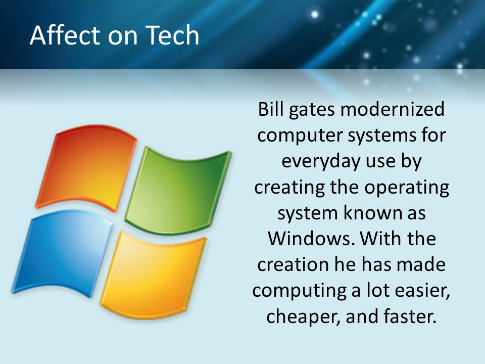Affect on Tech Bill gates modernized computer systems for everyday use by creating the operating system known as Windows.