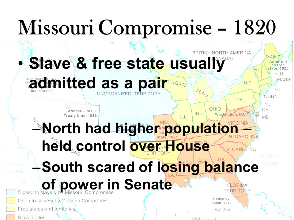 Missouri Compromise – 1820 Slave & free state usually admitted as a pair –North had higher population – held control over House –South scared of losing balance of power in Senate