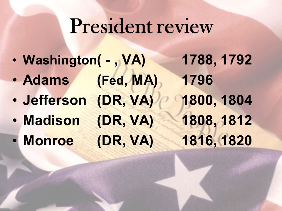 President review Washington ( -, VA)1788, 1792 Adams ( Fed, MA)1796 Jefferson(DR, VA)1800, 1804 Madison(DR, VA)1808, 1812 Monroe(DR, VA)1816, 1820