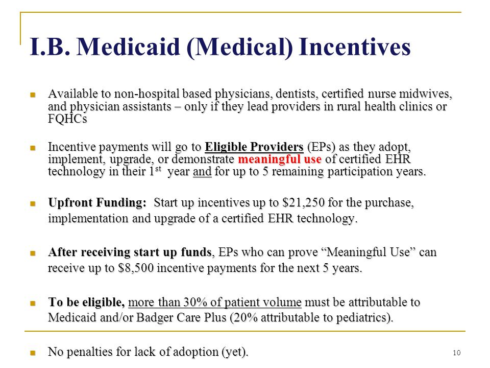 10 I.B. Medicaid (Medical) Incentives Available to non-hospital based physicians, dentists, certified nurse midwives, and physician assistants – only