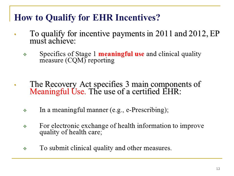 13 How to Qualify for EHR Incentives? To qualify for incentive payments in 2011 and 2012, EP must achieve: To qualify for incentive payments in 2011 a