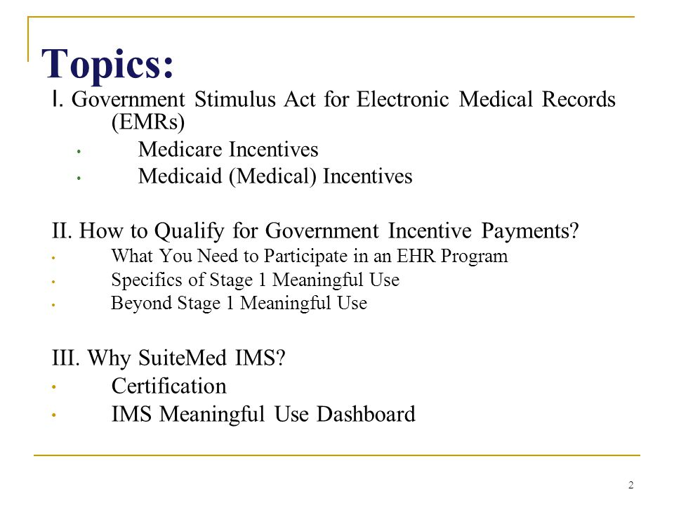 2 Topics: I. Government Stimulus Act for Electronic Medical Records (EMRs) Medicare Incentives Medicaid (Medical) Incentives II. How to Qualify for Go