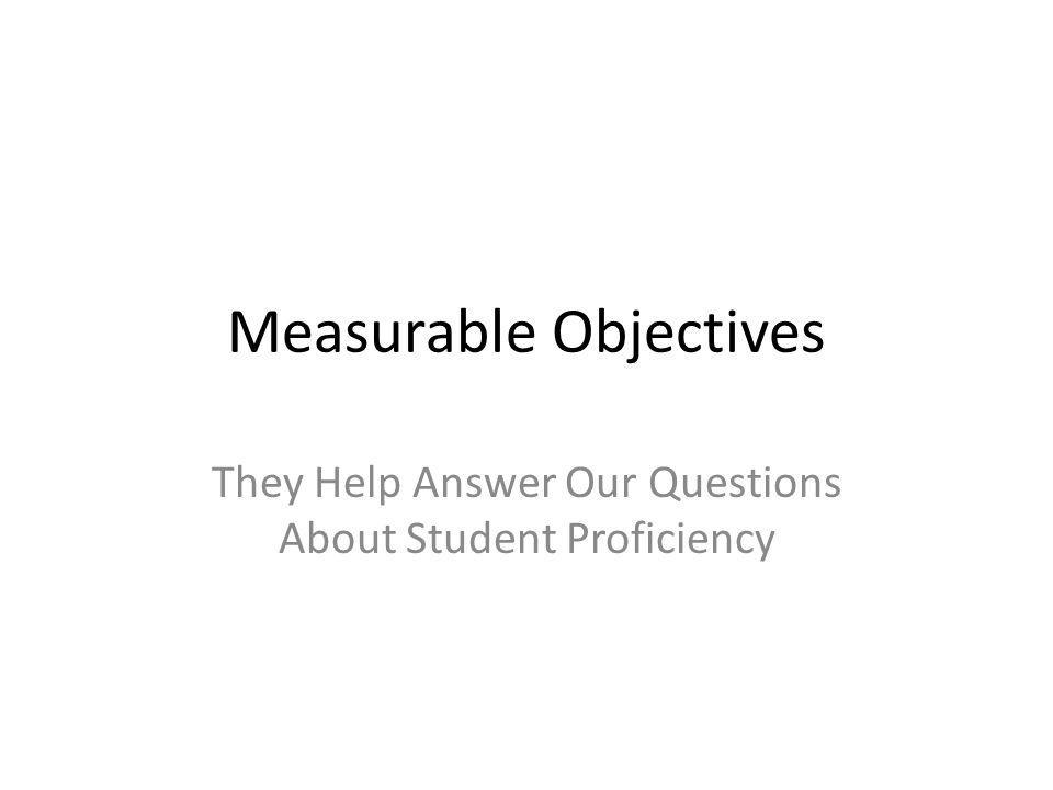 Measurable Objectives Help Us Frame Certain Activities Professional development plans School-wide strategy choice The monitoring of strategy effectiveness The setting of more specific goals within grades/contents – This comes along with setting strategies specific to these goals