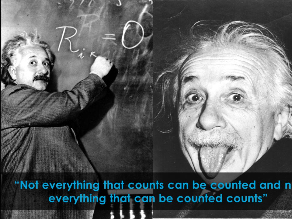 """Not everything that counts can be counted and not everything that can be counted counts"""