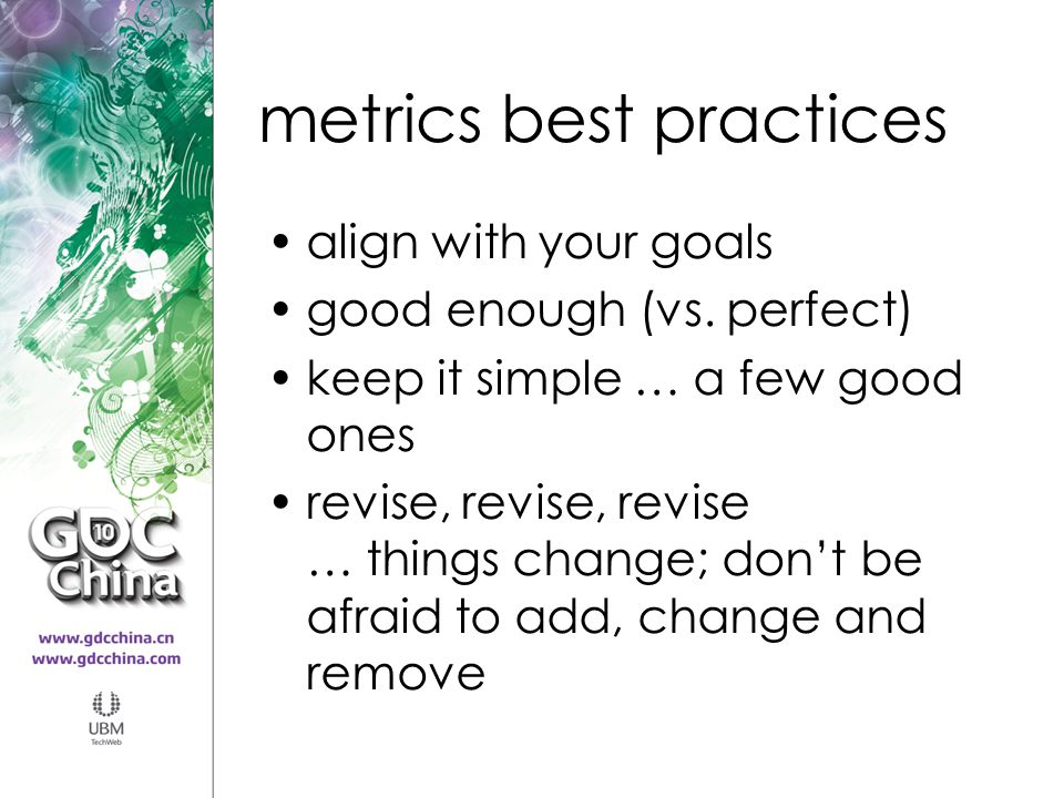 metrics best practices align with your goals good enough (vs. perfect) keep it simple … a few good ones revise, revise, revise … things change; don't