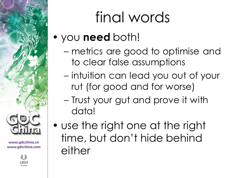 final words you need both! –metrics are good to optimise and to clear false assumptions –intuition can lead you out of your rut (for good and for wors