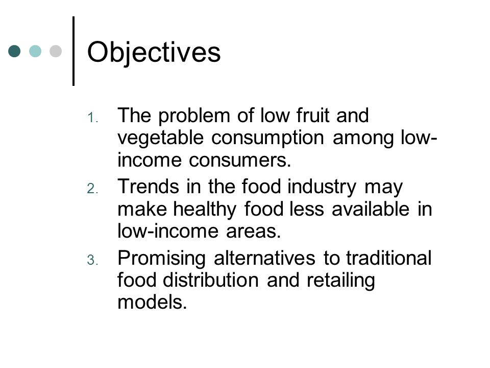 Objectives 1. The problem of low fruit and vegetable consumption among low- income consumers.
