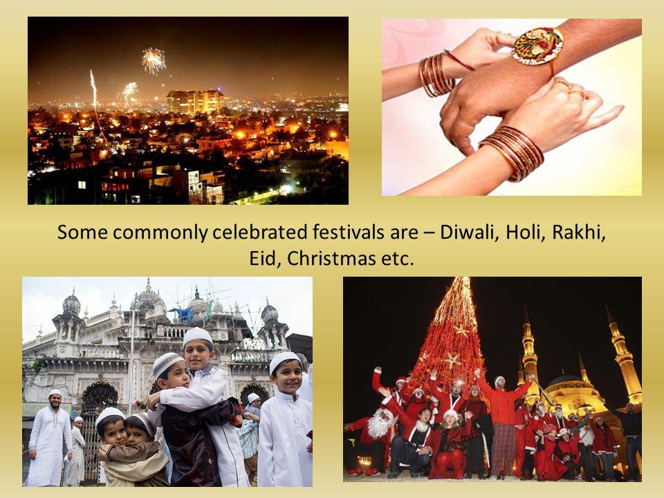Some commonly celebrated festivals are – Diwali, Holi, Rakhi, Eid, Christmas etc.