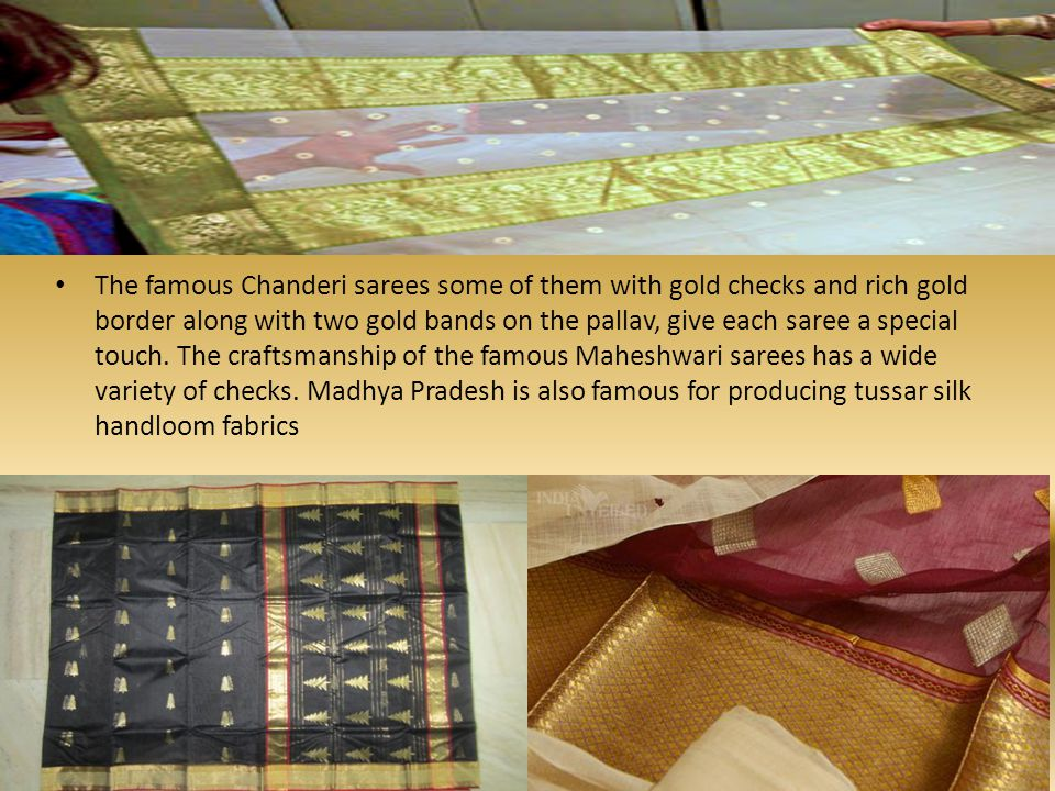 The famous Chanderi sarees some of them with gold checks and rich gold border along with two gold bands on the pallav, give each saree a special touch.