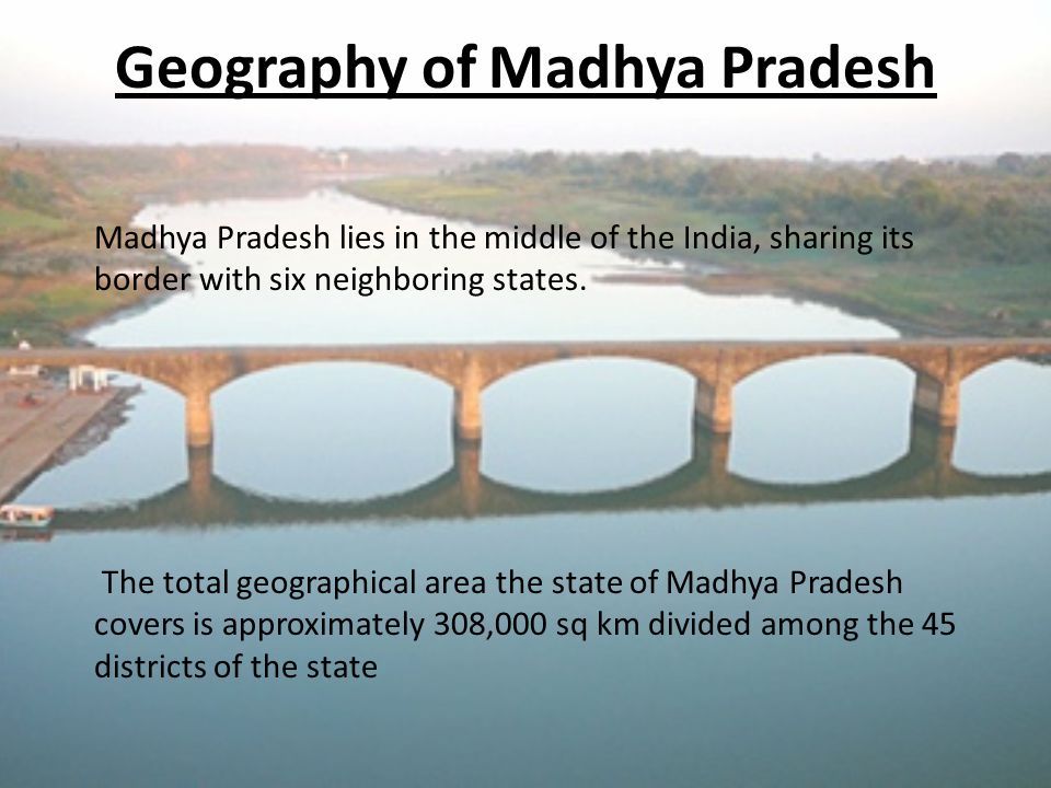 Geography of Madhya Pradesh Madhya Pradesh lies in the middle of the India, sharing its border with six neighboring states.