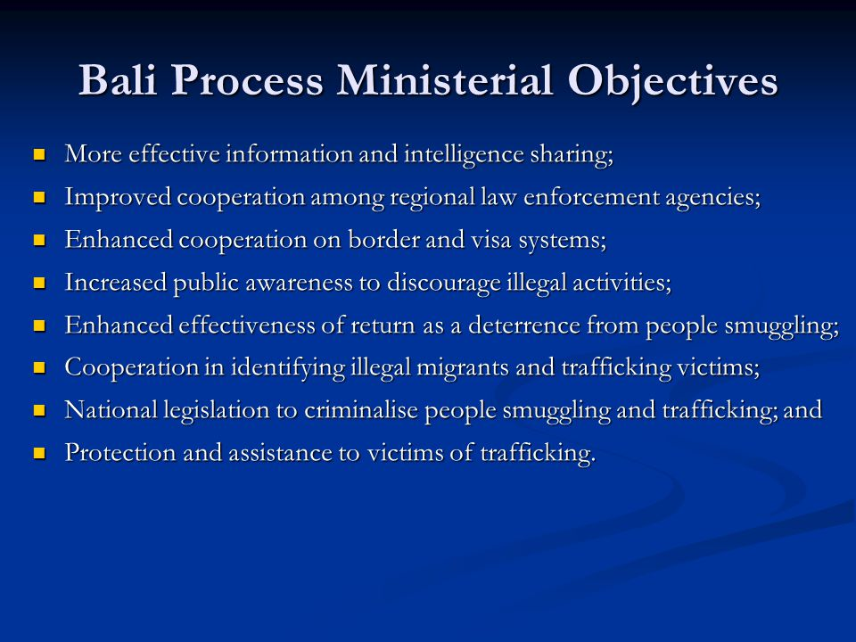 Bali Process Ministerial Objectives More effective information and intelligence sharing; More effective information and intelligence sharing; Improved cooperation among regional law enforcement agencies; Improved cooperation among regional law enforcement agencies; Enhanced cooperation on border and visa systems; Enhanced cooperation on border and visa systems; Increased public awareness to discourage illegal activities; Increased public awareness to discourage illegal activities; Enhanced effectiveness of return as a deterrence from people smuggling; Enhanced effectiveness of return as a deterrence from people smuggling; Cooperation in identifying illegal migrants and trafficking victims; Cooperation in identifying illegal migrants and trafficking victims; National legislation to criminalise people smuggling and trafficking; and National legislation to criminalise people smuggling and trafficking; and Protection and assistance to victims of trafficking.