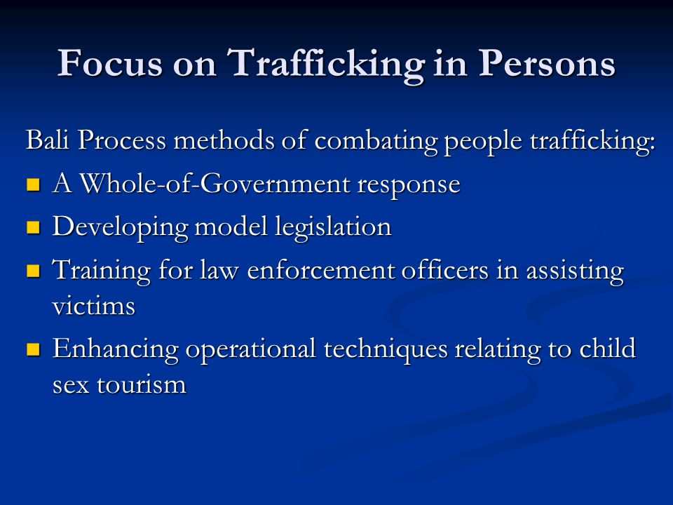 Focus on Trafficking in Persons Bali Process methods of combating people trafficking: A Whole-of-Government response A Whole-of-Government response Developing model legislation Developing model legislation Training for law enforcement officers in assisting victims Training for law enforcement officers in assisting victims Enhancing operational techniques relating to child sex tourism Enhancing operational techniques relating to child sex tourism