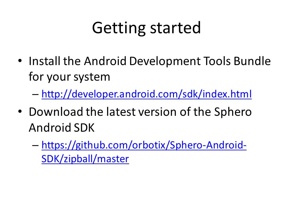 Getting started Install the Android Development Tools Bundle for your system – http://developer.android.com/sdk/index.html http://developer.android.co