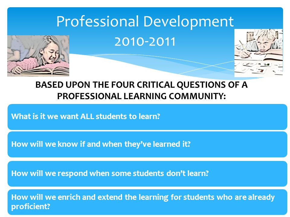 BASED UPON THE FOUR CRITICAL QUESTIONS OF A PROFESSIONAL LEARNING COMMUNITY: What is it we want ALL students to learn How will we know if and when they've learned it How will we respond when some students don't learn.
