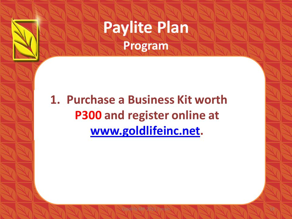 Paylite Plan Program 1.Purchase a Business Kit worth P300 and register online at www.goldlifeinc.net.