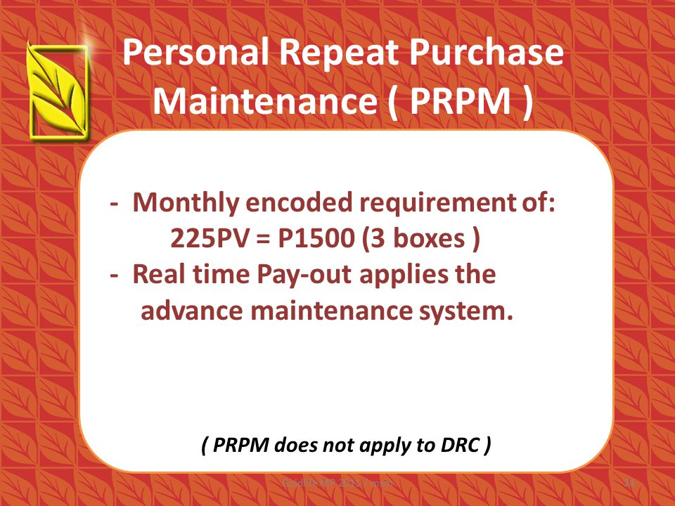 Personal Repeat Purchase Maintenance ( PRPM ) - Monthly encoded requirement of: 225PV = P1500 (3 boxes ) - Real time Pay-out applies the advance maintenance system.