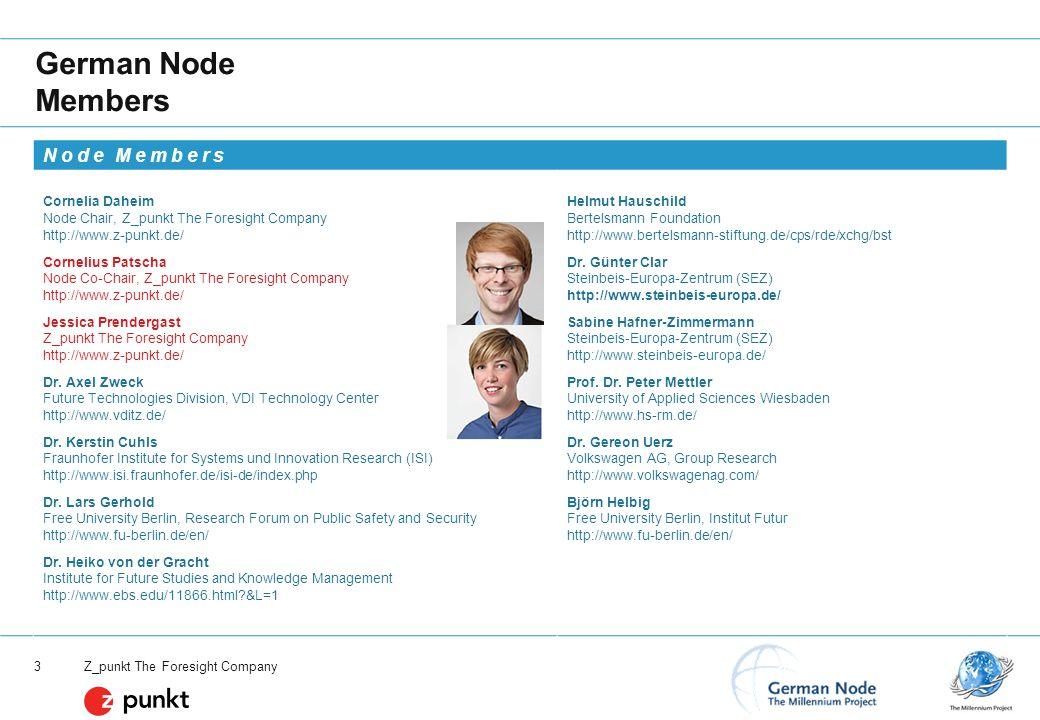 Z_punkt The Foresight Company 3 German Node Members Node Members Cornelia Daheim Node Chair, Z_punkt The Foresight Company http://www.z-punkt.de/ Helmut Hauschild Bertelsmann Foundation http://www.bertelsmann-stiftung.de/cps/rde/xchg/bst Cornelius Patscha Node Co-Chair, Z_punkt The Foresight Company http://www.z-punkt.de/ Dr.