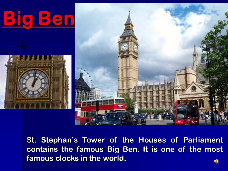 Big Ben St. Stephan's Tower of the Houses of Parliament contains the famous Big Ben. It is one of the most famous clocks in the world.