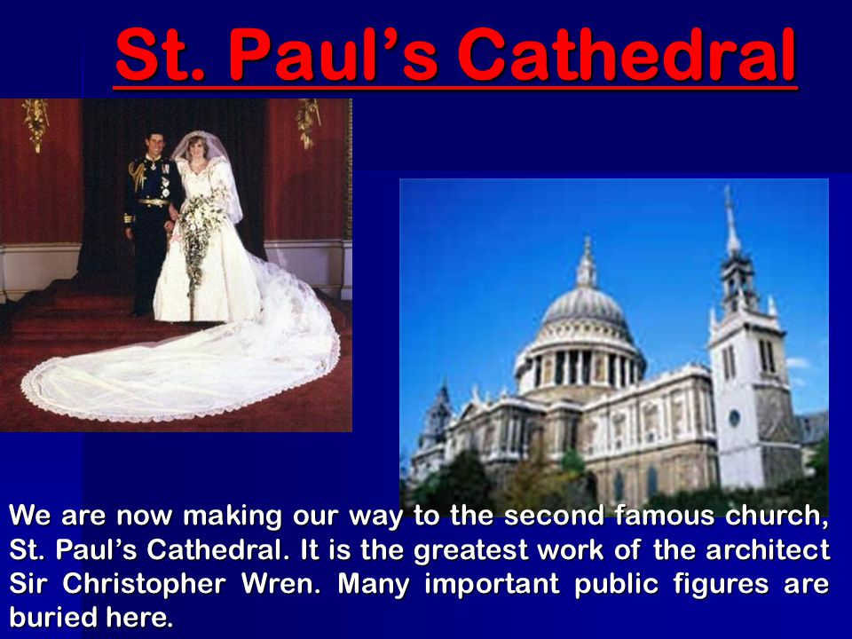 St. Paul's Cathedral We are now making our way to the second famous church, St. Paul's Cathedral. It is the greatest work of the architect Sir Christo