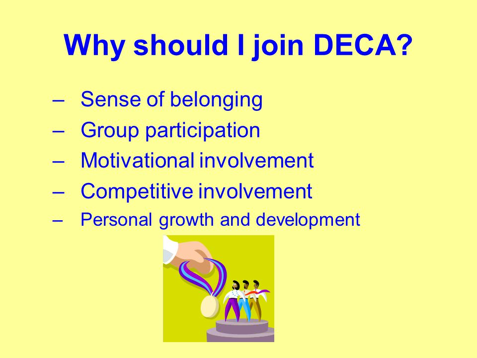 Why should I join DECA? –Sense of belonging –Group participation –Motivational involvement –Competitive involvement –Personal growth and development