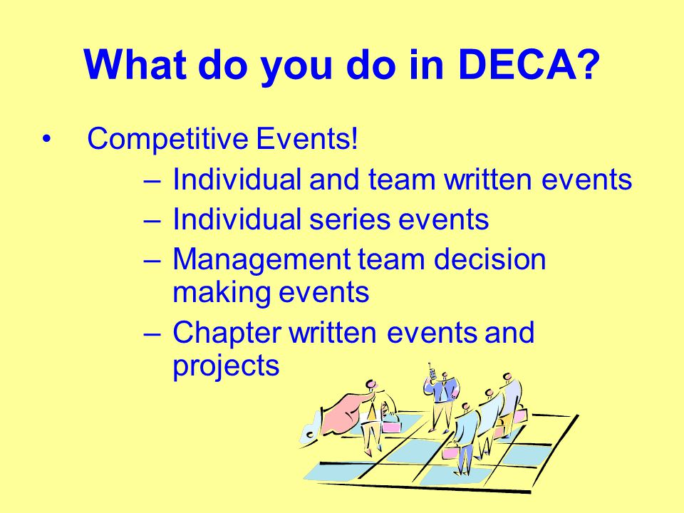 What do you do in DECA? Competitive Events! –Individual and team written events –Individual series events –Management team decision making events –Cha