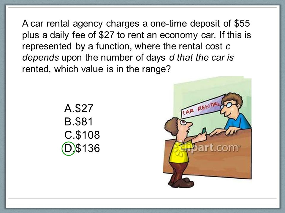 A car rental agency charges a one-time deposit of $55 plus a daily fee of $27 to rent an economy car. If this is represented by a function, where the