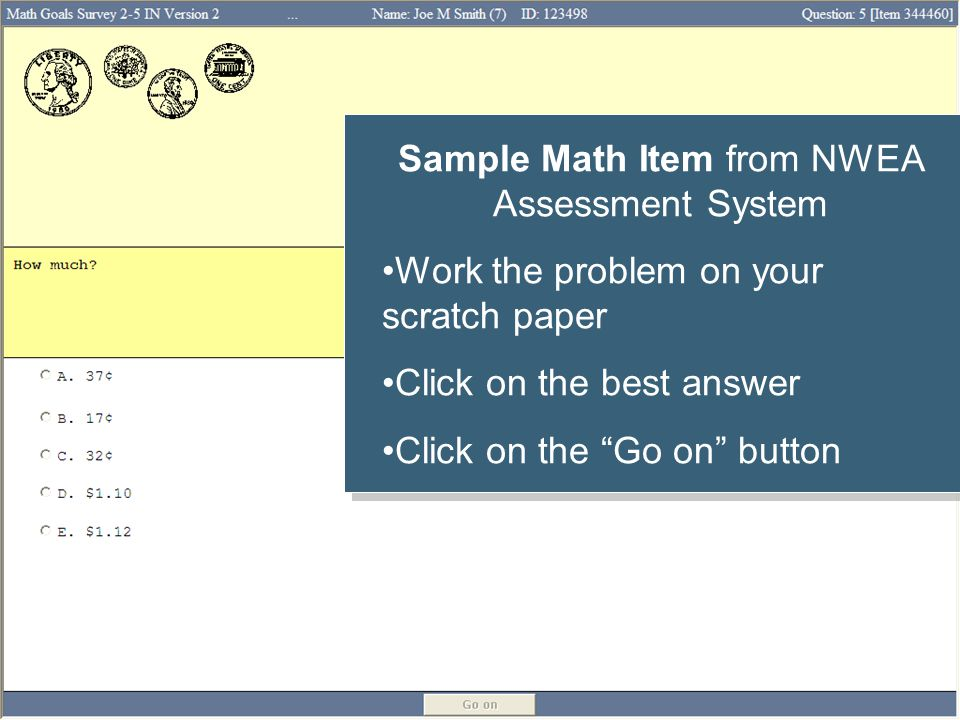 Sample Math Item from NWEA Assessment System Work the problem on your scratch paper Click on the best answer Click on the Go on button Sample Math Item from NWEA Assessment System Work the problem on your scratch paper Click on the best answer Click on the Go on button
