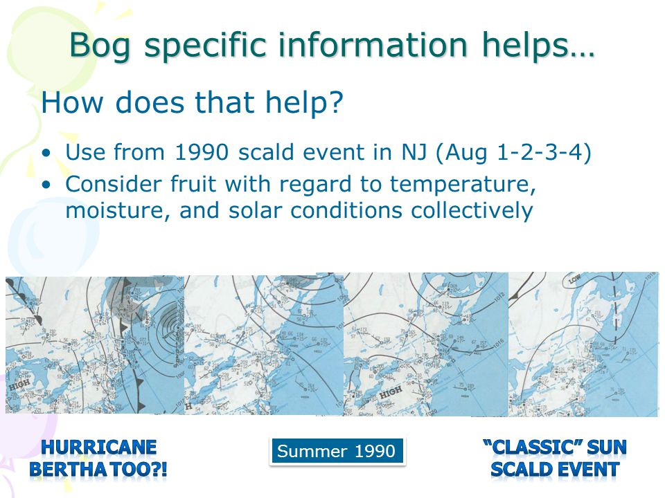 Bog specific information helps… How does that help? Use from 1990 scald event in NJ (Aug 1-2-3-4) Consider fruit with regard to temperature, moisture,