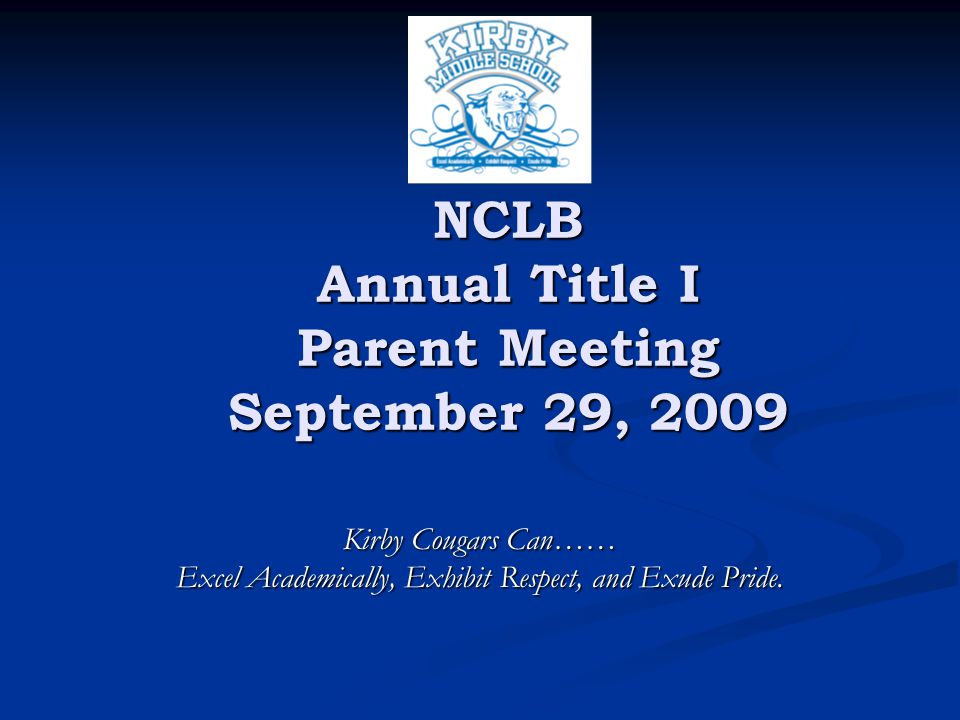 NCLB Annual Title I Parent Meeting September 29, 2009 Kirby Cougars Can…… Excel Academically, Exhibit Respect, and Exude Pride.