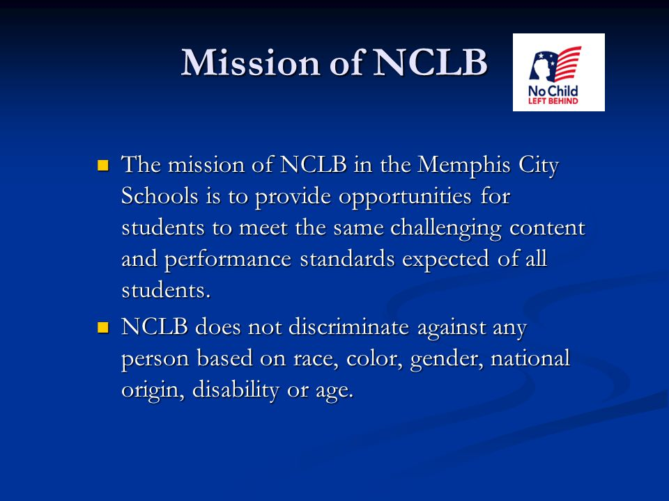 Mission of NCLB The mission of NCLB in the Memphis City Schools is to provide opportunities for students to meet the same challenging content and performance standards expected of all students.