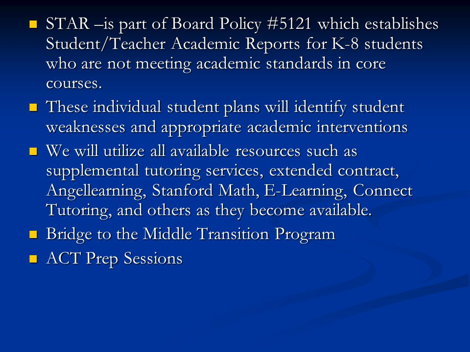 STAR –is part of Board Policy #5121 which establishes Student/Teacher Academic Reports for K-8 students who are not meeting academic standards in core courses.