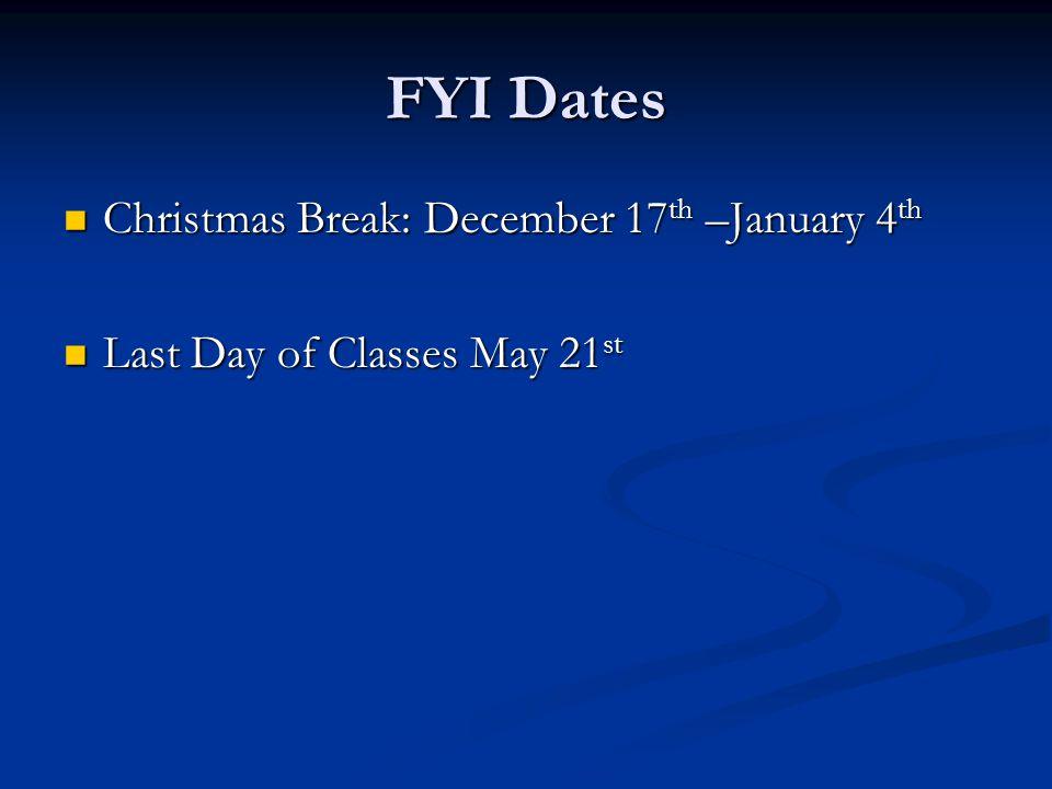 FYI Dates Christmas Break: December 17 th –January 4 th Christmas Break: December 17 th –January 4 th Last Day of Classes May 21 st Last Day of Classes May 21 st