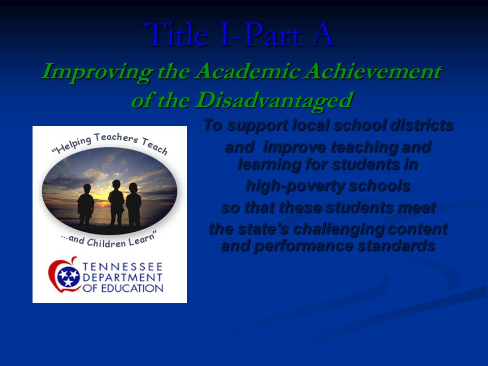 Title I-Part A Improving the Academic Achievement of the Disadvantaged To support local school districts and improve teaching and learning for students in high-poverty schools so that these students meet the state s challenging content and performance standards
