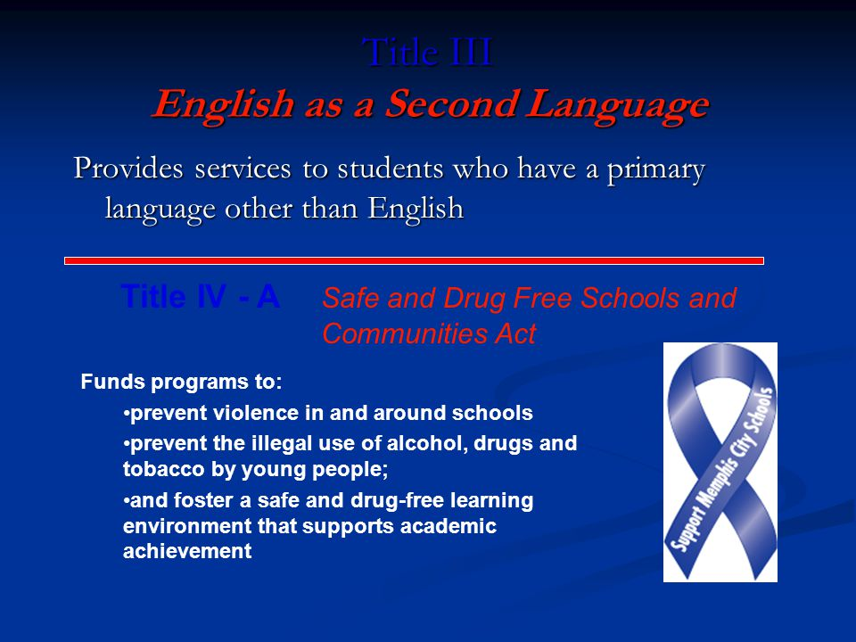 Title III English as a Second Language Provides services to students who have a primary language other than English Title IV - A Safe and Drug Free Schools and Communities Act Funds programs to: prevent violence in and around schools prevent the illegal use of alcohol, drugs and tobacco by young people; and foster a safe and drug-free learning environment that supports academic achievement