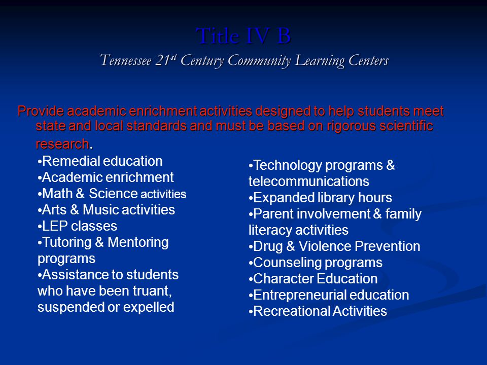 Title IV B Tennessee 21 st Century Community Learning Centers Provide academic enrichment activities designed to help students meet state and local standards and must be based on rigorous scientific research.