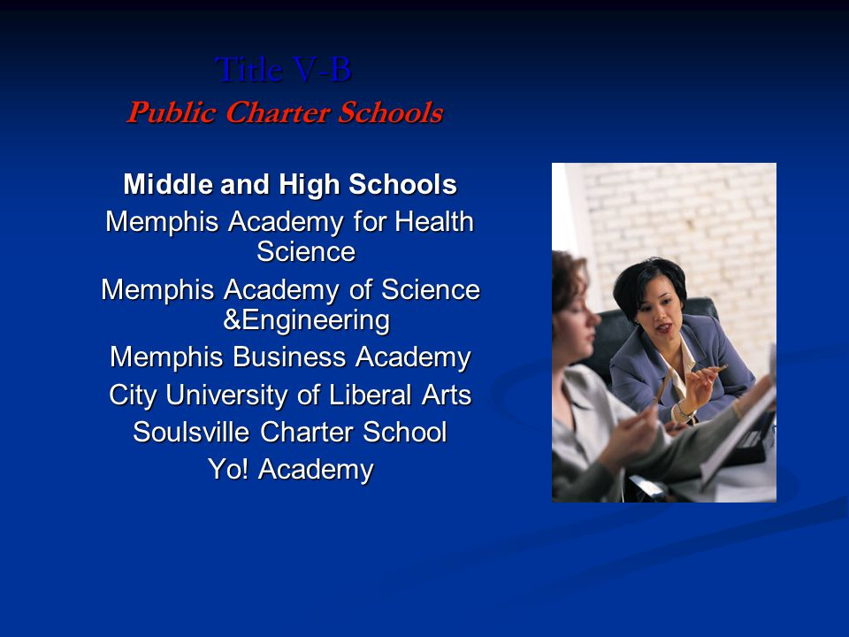 Title V-B Public Charter Schools Middle and High Schools Memphis Academy for Health Science Memphis Academy of Science &Engineering Memphis Business Academy City University of Liberal Arts Soulsville Charter School Yo.