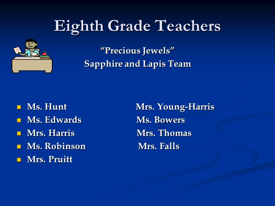 """Eighth Grade Teachers """"Precious Jewels"""" Sapphire and Lapis Team Ms. Hunt Mrs. Young-Harris Ms. Hunt Mrs. Young-Harris Ms. Edwards Ms. Bowers Ms. Edwar"""