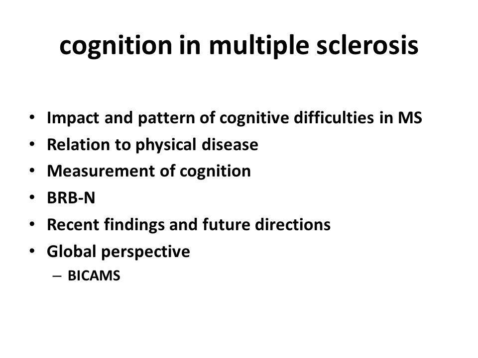 BICAMS consensus criteria Completed in 15 minutes No special equipment (beyond pen, paper, stopwatch) No specific assessor training for graduate health professionals Easily performed in a clinical setting Domains included: – Information processing speed – Verbal memory – Visual memory Langdon et al., Recommendations for a Brief International Cognitive Assessment for Multiple Sclerosis (BICAMS).