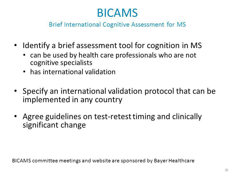 BICAMS Brief International Cognitive Assessment for MS Identify a brief assessment tool for cognition in MS can be used by health care professionals who are not cognitive specialists has international validation Specify an international validation protocol that can be implemented in any country Agree guidelines on test-retest timing and clinically significant change BICAMS committee meetings and website are sponsored by Bayer Healthcare 30