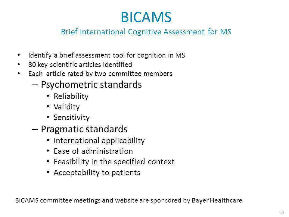 BICAMS Brief International Cognitive Assessment for MS Identify a brief assessment tool for cognition in MS 80 key scientific articles identified Each article rated by two committee members – Psychometric standards Reliability Validity Sensitivity – Pragmatic standards International applicability Ease of administration Feasibility in the specified context Acceptability to patients BICAMS committee meetings and website are sponsored by Bayer Healthcare 32