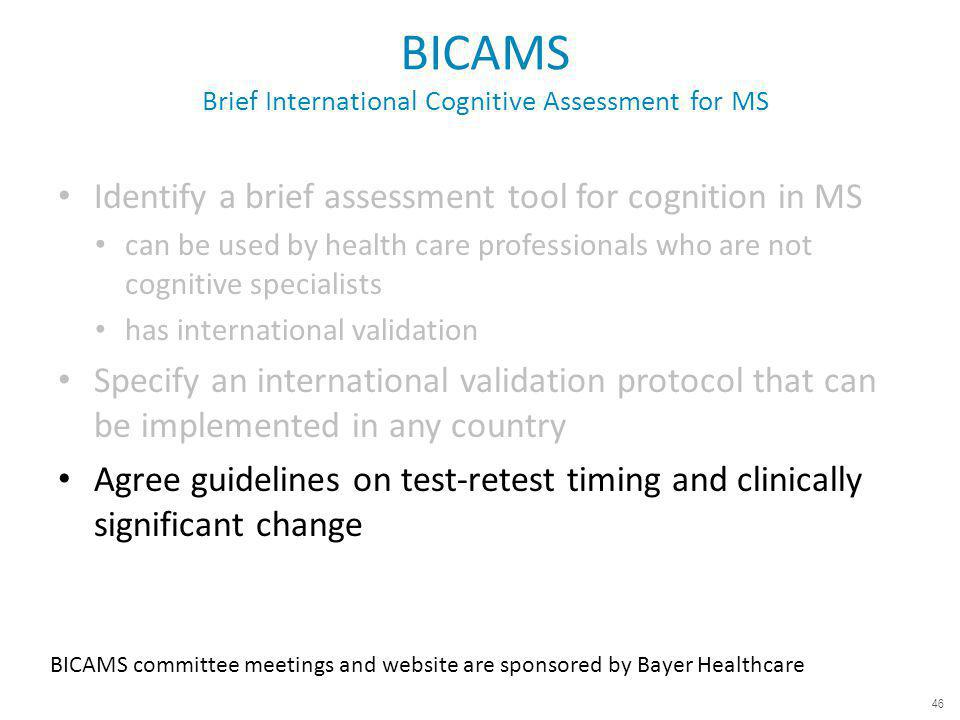 BICAMS Brief International Cognitive Assessment for MS Identify a brief assessment tool for cognition in MS can be used by health care professionals who are not cognitive specialists has international validation Specify an international validation protocol that can be implemented in any country Agree guidelines on test-retest timing and clinically significant change BICAMS committee meetings and website are sponsored by Bayer Healthcare 46