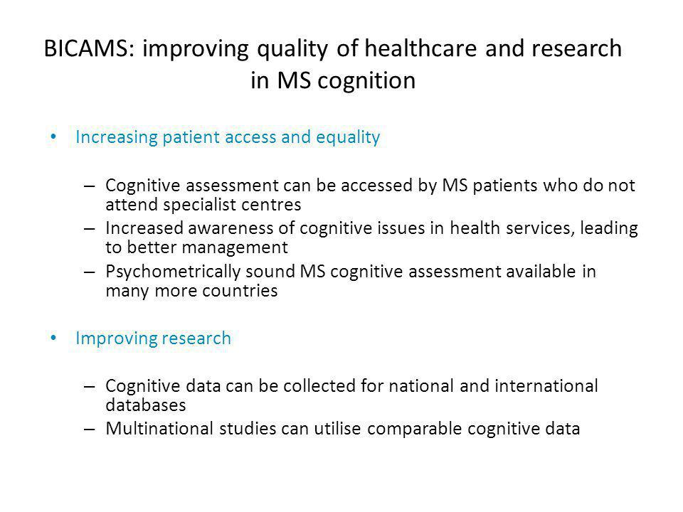 BICAMS: improving quality of healthcare and research in MS cognition Increasing patient access and equality – Cognitive assessment can be accessed by MS patients who do not attend specialist centres – Increased awareness of cognitive issues in health services, leading to better management – Psychometrically sound MS cognitive assessment available in many more countries Improving research – Cognitive data can be collected for national and international databases – Multinational studies can utilise comparable cognitive data