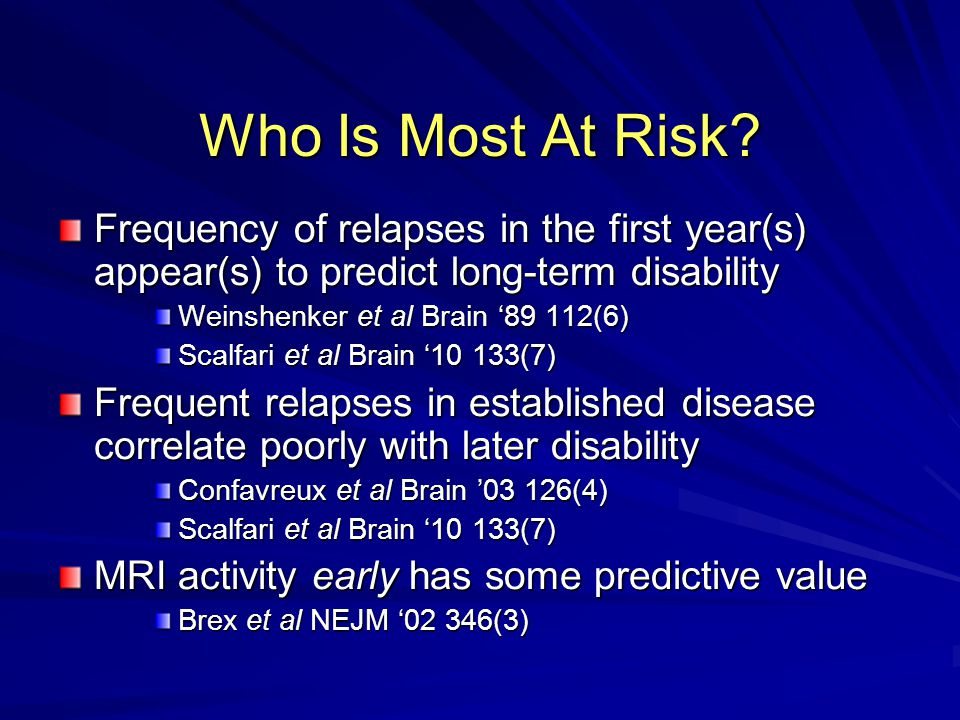 Who Is Most At Risk? Frequency of relapses in the first year(s) appear(s) to predict long-term disability Weinshenker et al Brain '89 112(6) Scalfari