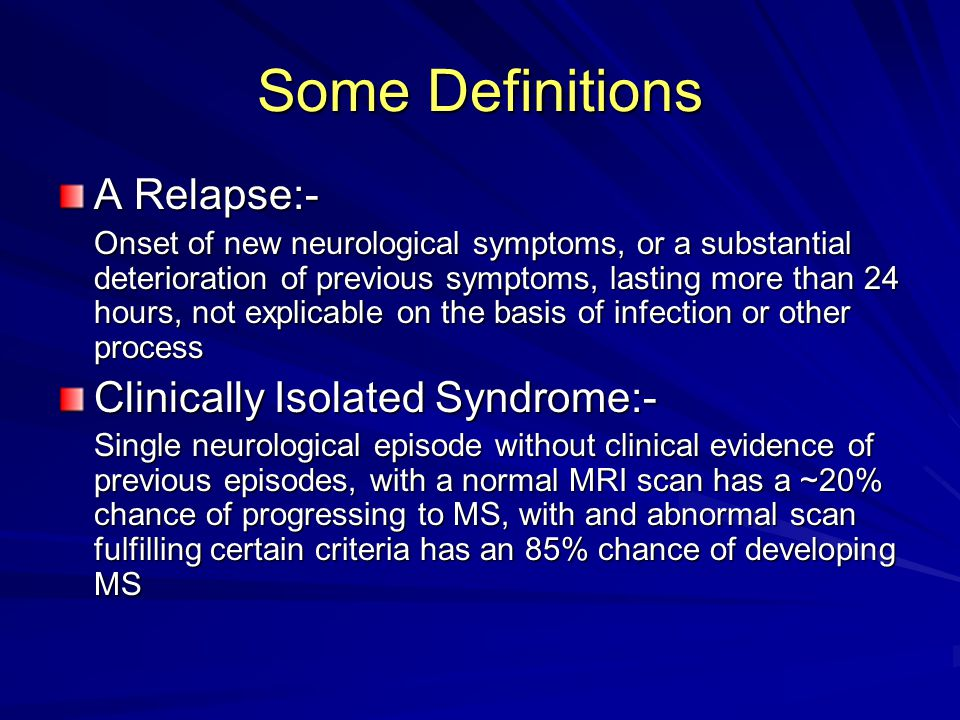 Some Definitions A Relapse:- Onset of new neurological symptoms, or a substantial deterioration of previous symptoms, lasting more than 24 hours, not