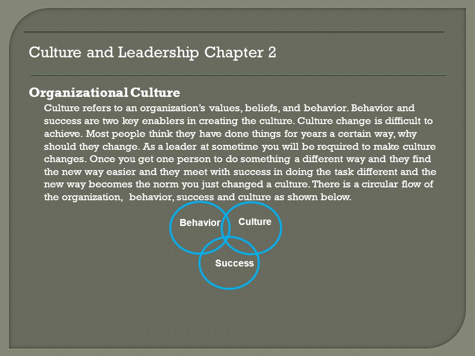 Organizational Culture Culture refers to an organization's values, beliefs, and behavior. Behavior and success are two key enablers in creating the cu