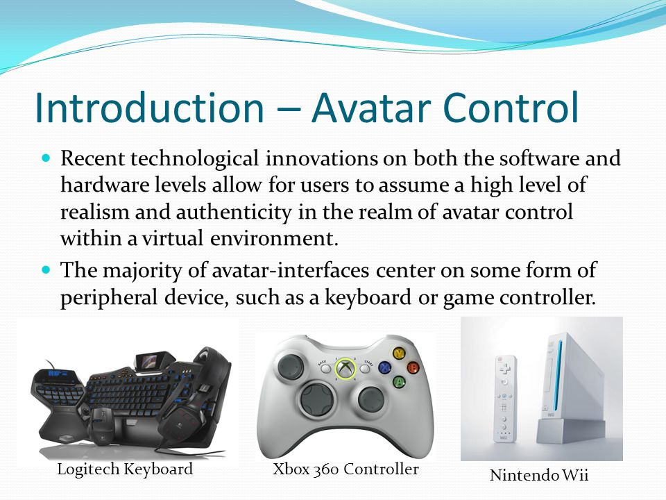 Introduction – Avatar Control Recent technological innovations on both the software and hardware levels allow for users to assume a high level of realism and authenticity in the realm of avatar control within a virtual environment.
