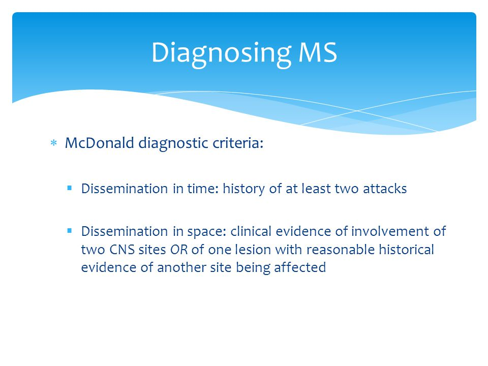  McDonald diagnostic criteria:  Dissemination in time: history of at least two attacks  Dissemination in space: clinical evidence of involvement of