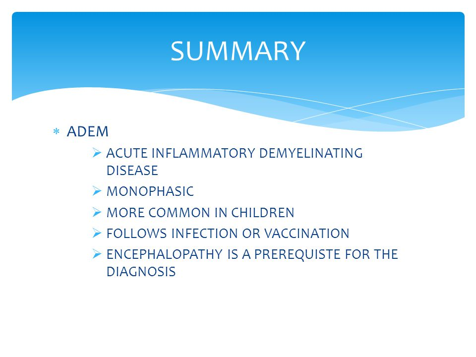  ADEM  ACUTE INFLAMMATORY DEMYELINATING DISEASE  MONOPHASIC  MORE COMMON IN CHILDREN  FOLLOWS INFECTION OR VACCINATION  ENCEPHALOPATHY IS A PRER