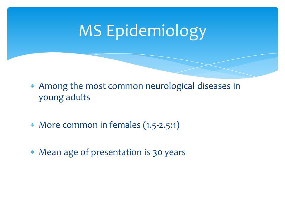  Among the most common neurological diseases in young adults  More common in females (1.5-2.5:1)  Mean age of presentation is 30 years MS Epidemiol