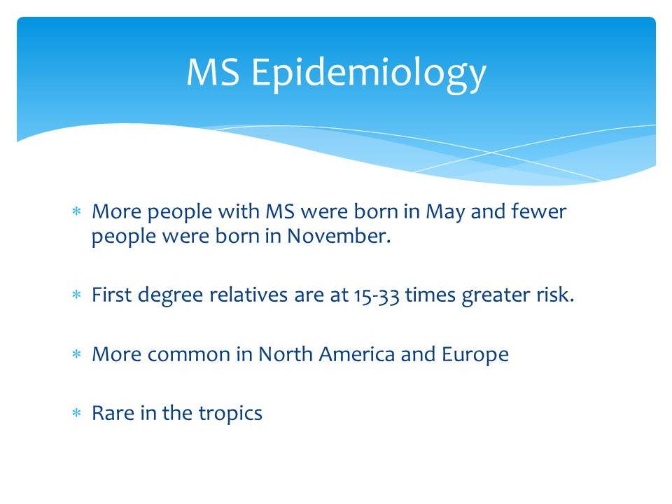  More people with MS were born in May and fewer people were born in November.  First degree relatives are at 15-33 times greater risk.  More common